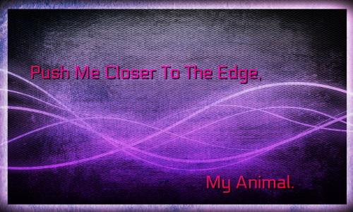 Push Me Closer To The Edge, My Animal.