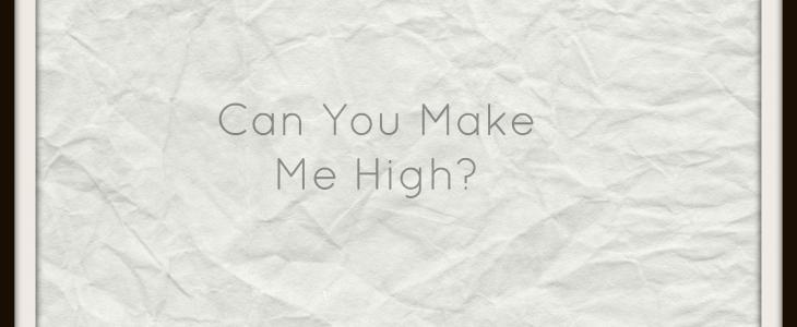 Can You Make Me High?
